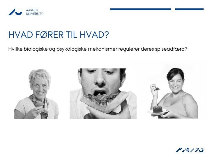 AARHUS       UNIVERSITYHVAD FØRER TIL HVAD?Hvilke biologiske og psykologiske mekanismer regulerer deres spiseadfærd?      ...