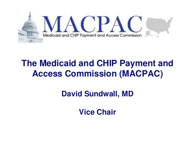 The Medicaid and CHIP Payment and Access Commission (MACPAC) David Sundwall, MD Vice Chair