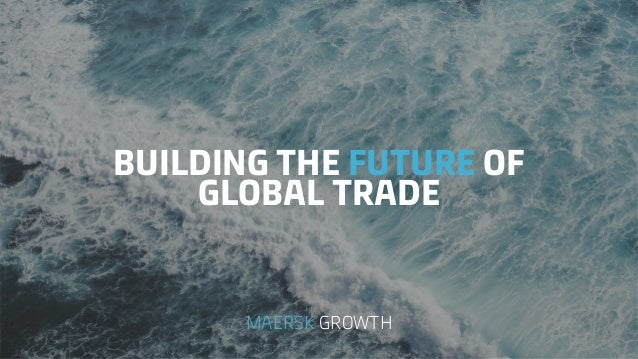 BUILDING THE FUTURE OF GLOBAL TRADE MAERSK GROWTH