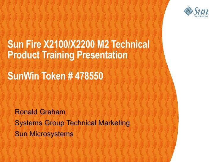 Sun Fire X2100/X2200 M2 TechnicalProduct Training PresentationSunWin Token # 478550 Ronald Graham Systems Group Technical ...