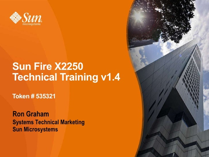 Sun Fire X2250Technical Training v1.4Token # 535321Ron GrahamSystems Technical MarketingSun Microsystems