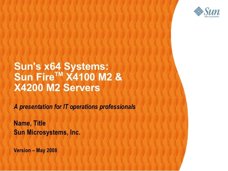 Suns x64 Systems:                 TM         Sun Fire X4100 M2 &         X4200 M2 Servers         A presentation for IT op...