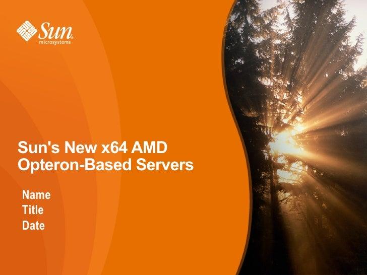 Suns New x64 AMDOpteron-Based ServersNameTitleDate                        1