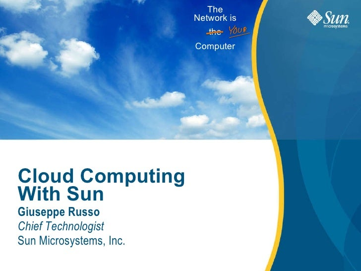 Cloud Computing With Sun Giuseppe Russo Chief Technologist Sun Microsystems, Inc. The Network is the Computer
