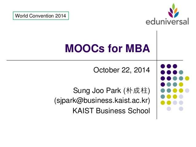 MOOCs for MBA  October 22, 2014 Sung Joo Park (朴成柱) (sjpark@business.kaist.ac.kr) KAIST Business School  World Convention ...