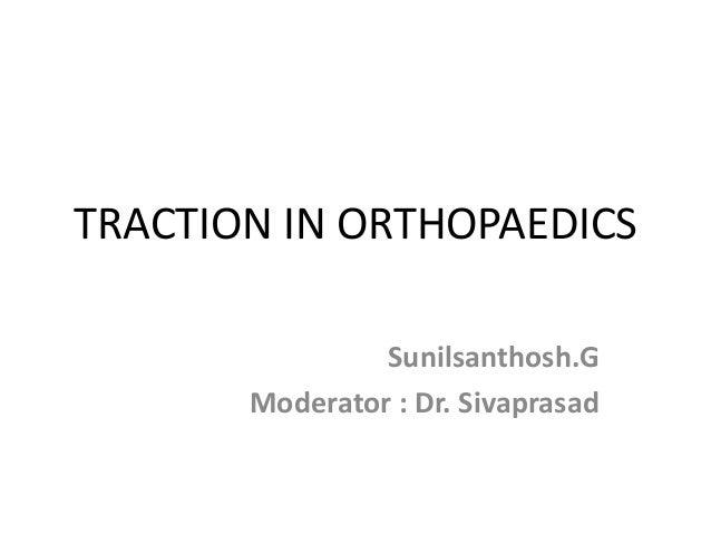 TRACTION IN ORTHOPAEDICS Sunilsanthosh.G Moderator : Dr. Sivaprasad