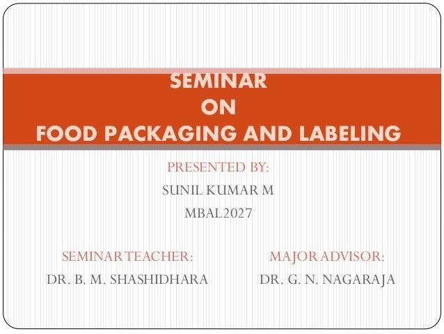 PRESENTED BY: SUNIL KUMAR M MBAL2027 SEMINAR ON FOOD PACKAGING AND LABELING SEMINARTEACHER: DR. B. M. SHASHIDHARA MAJOR AD...