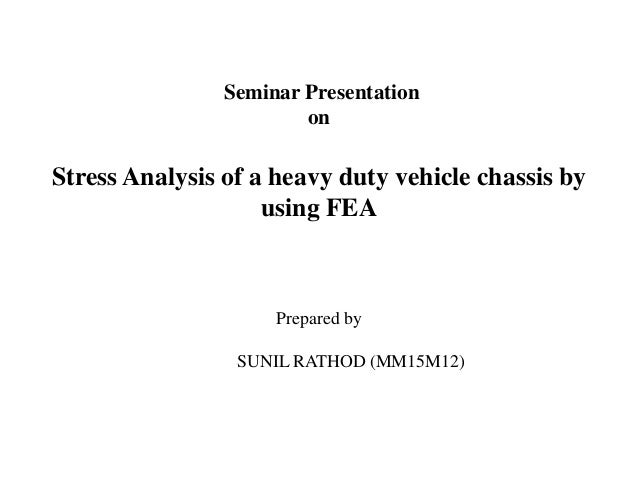 Seminar Presentation on Stress Analysis of a heavy duty vehicle chassis by using FEA Prepared by SUNIL RATHOD (MM15M12)
