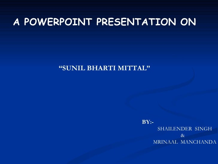 "A POWERPOINT PRESENTATION ON       ""SUNIL BHARTI MITTAL""                          BY:-                                SHAI..."