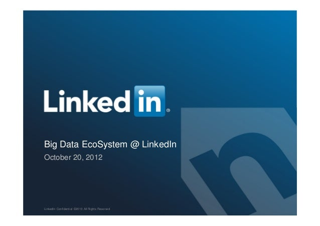 Big Data EcoSystem @ LinkedIn October 20, 2012 LinkedIn Confidential ©2013 All Rights Reserved