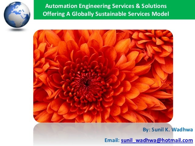Automation Engineering Services & Solutions Offering A Globally Sustainable Services Model  By: Sunil K. Wadhwa Email: sun...
