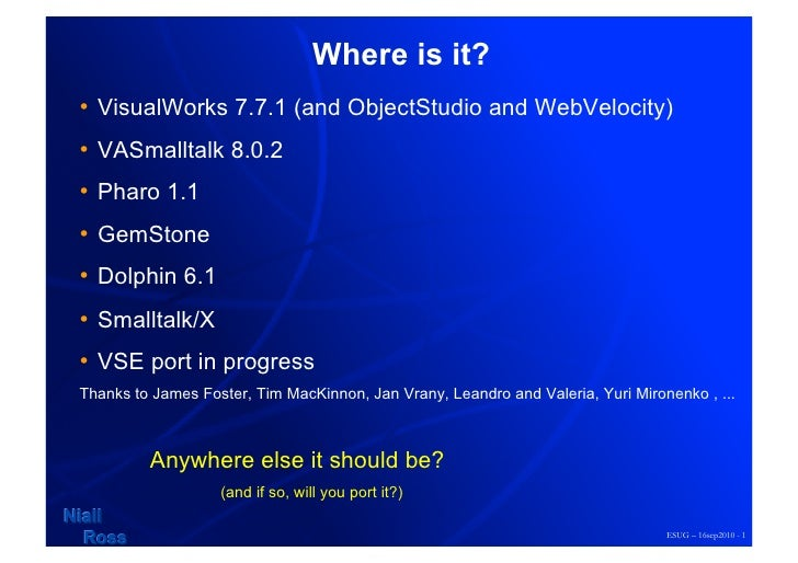 Where is it? • VisualWorks 7.7.1 (and ObjectStudio and WebVelocity) • VASmalltalk 8.0.2 • Pharo 1.1 • GemStone • Dolp...