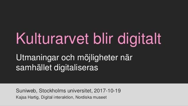 Kulturarvet blir digitalt Suniweb, Stockholms universitet, 2017-10-19 Kajsa Hartig, Digital interaktion, Nordiska museet U...