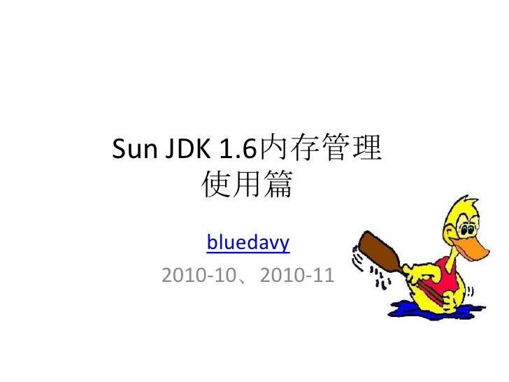 Sun JDK 1.6内存管理使用篇<br />bluedavy<br />2010-10、2010-11<br />