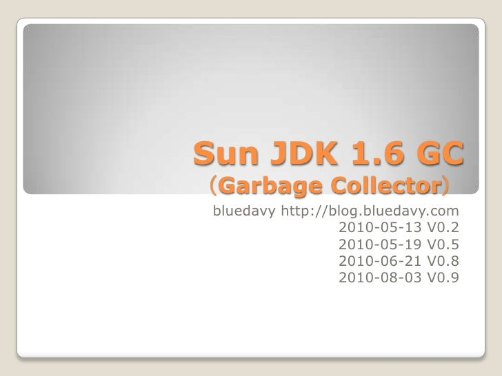 Sun JDK 1.6 GC(Garbage Collector) <br />bluedavy http://blog.bluedavy.com<br />2010-05-13 V0.2<br /> 2010-05-19 V0.5<br />...