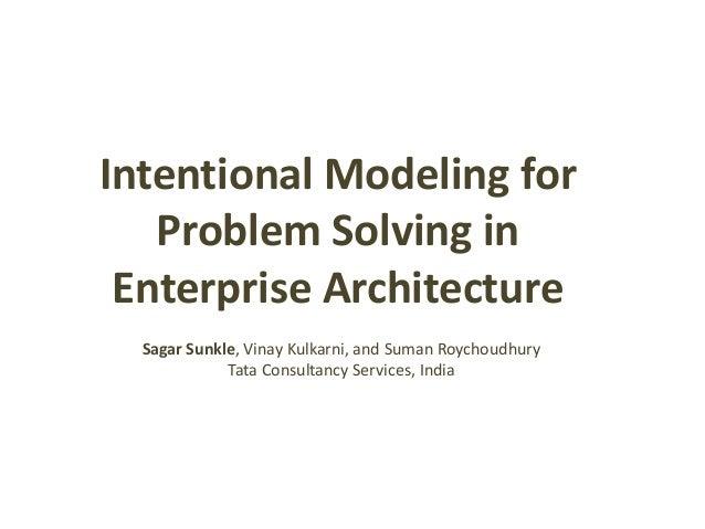 Intentional Modeling for  Problem Solving in  Enterprise Architecture  Sagar Sunkle, Vinay Kulkarni, and Suman Roychoudhur...