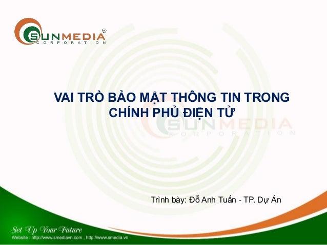 VAI TRÒ BẢO MẬT THÔNG TIN TRONG CHÍNH PHỦ ĐIỆN TỬ Trình bày: Đỗ Anh Tuấn - TP. Dự Án