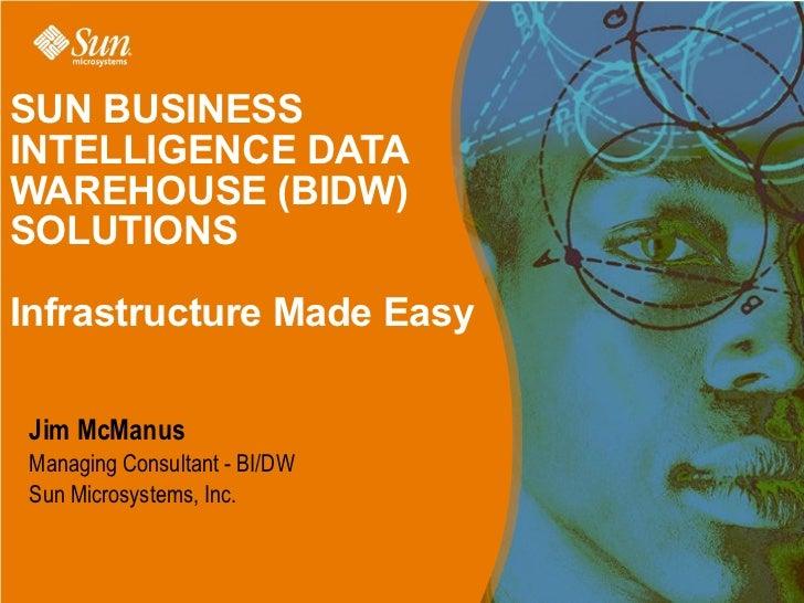SUN BUSINESSINTELLIGENCE DATAWAREHOUSE (BIDW)SOLUTIONSInfrastructure Made Easy Jim McManus Managing Consultant - BI/DW Sun...