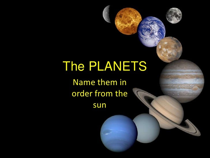 These are the answers  Mercury Venus Earth Mars Jupiter Saturn Uranus Neptune To remember the order of the eight planets in our solar system just remember this