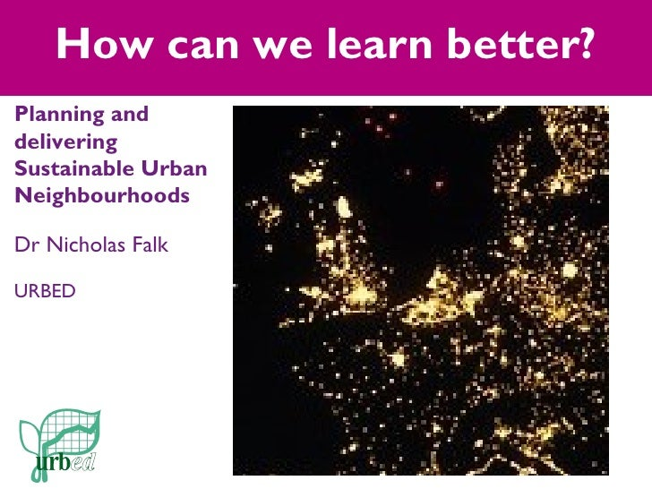 How can we learn better?Planning anddeliveringSustainable UrbanNeighbourhoodsDr Nicholas FalkURBED