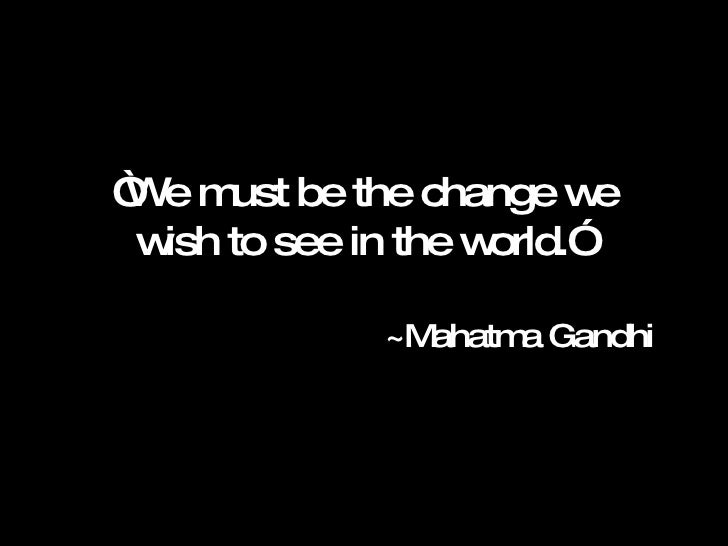 """ We must be the change we wish to see in the world.""  ~Mahatma Gandhi"