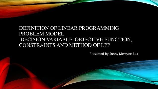 DEFINITION OF LINEAR PROGRAMMING PROBLEM MODEL DECISION VARIABLE, OBJECTIVE FUNCTION, CONSTRAINTS AND METHOD OF LPP Presen...