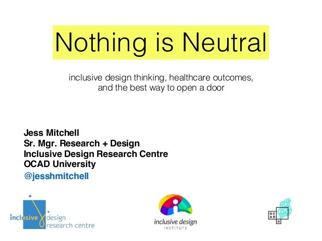Nothing is Neutral Jess Mitchell Sr. Mgr. Research + Design Inclusive Design Research Centre OCAD University @jesshmitchel...