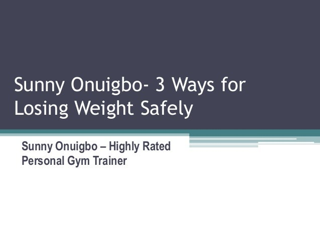 Sunny Onuigbo- 3 Ways for Losing Weight Safely Sunny Onuigbo – Highly Rated Personal Gym Trainer
