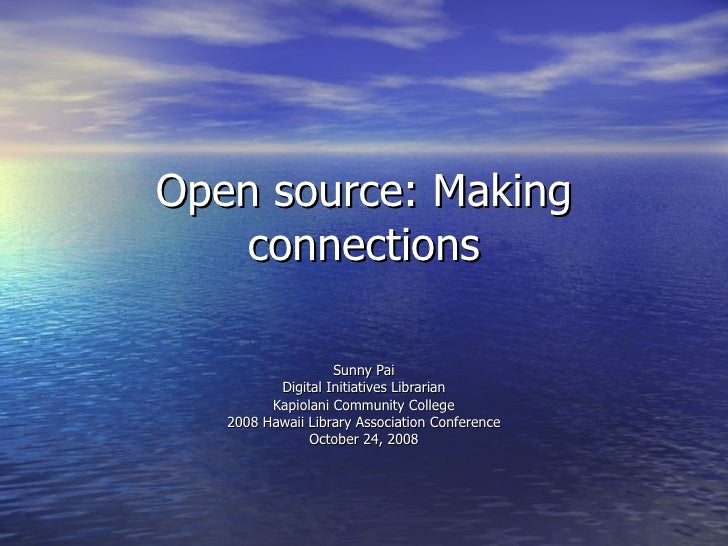 Open source: Making connections Sunny Pai Digital Initiatives Librarian Kapiolani Community College 2008 Hawaii Library As...