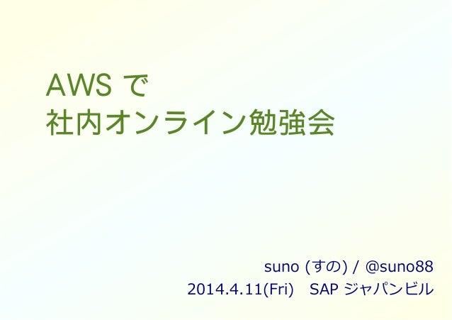 AWS で 社内オンライン勉強会 suno (すの) / @suno88 2014.4.11(Fri) SAP ジャパンビル