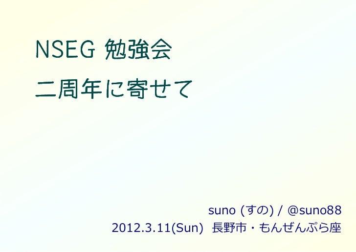 NSEG 勉強会二周年に二周年に寄せて              suno (すの) / @suno88    2012.3.11(Sun) ⻑野市・もんぜんぷら座