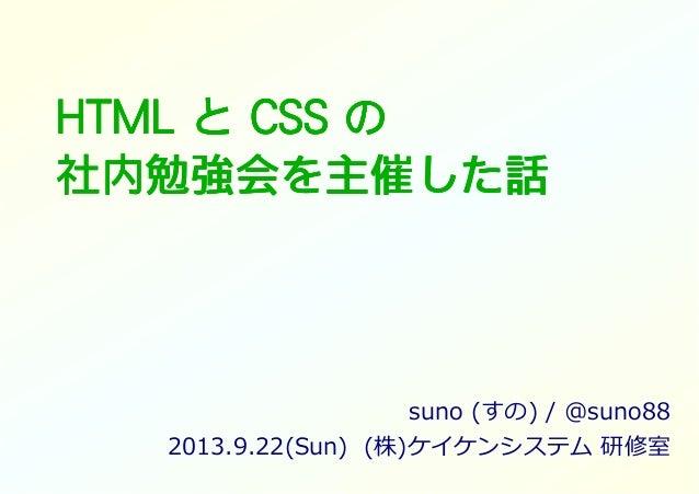 HTMLHTMLHTMLHTML とととと CSSCSSCSSCSS のののの 社内勉強会社内勉強会社内勉強会社内勉強会をををを主催主催主催主催したしたしたした話話話話 suno (すの) / @suno88 2013.9.22(Sun) (株...