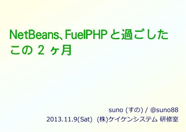 NetBeans、 NetBeans、FuelPHP と過ごした この 2 ヶ月  suno (すの) / @suno88 2013.11.9(Sat) (株)ケイケンシステム 研修室