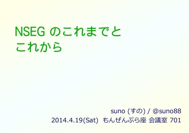 NSEG のこれまでと これから suno (すの) / @suno88 2014.4.19(Sat) もんぜんぷら座 会議室 701
