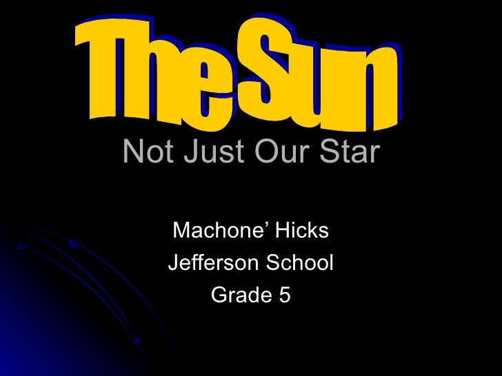Not Just Our Star Machone' Hicks Jefferson School Grade 5 The Sun