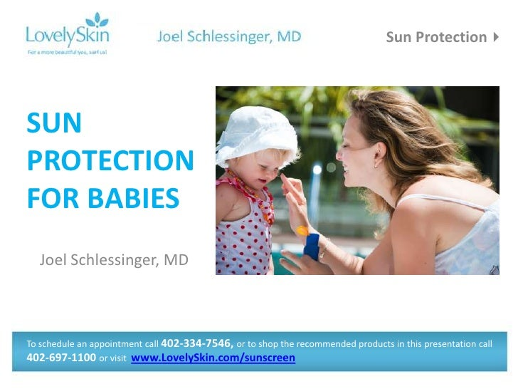 Sun ProtectionSUNPROTECTIONFOR BABIES   Joel Schlessinger, MDTo schedule an appointment call 402-334-7546, or to shop the...