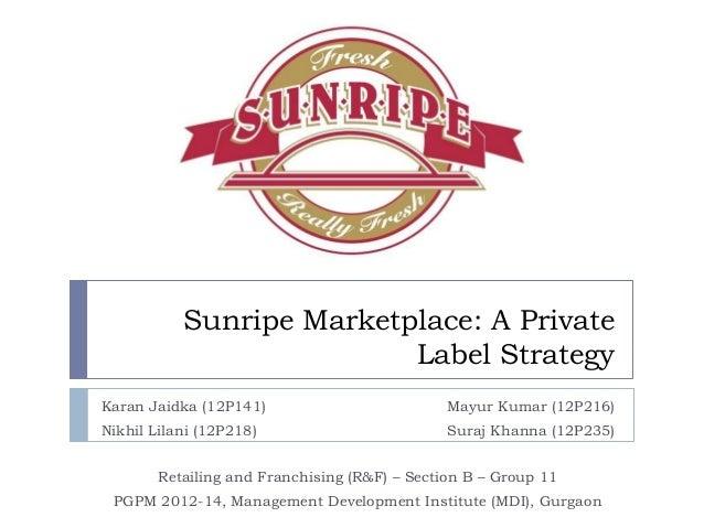 Sunripe Marketplace: A Private Label Strategy Karan Jaidka (12P141)  Mayur Kumar (12P216)  Nikhil Lilani (12P218)  Suraj K...