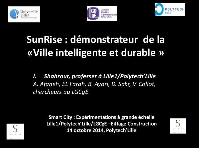 SunRise : démonstrateur de la «Ville intelligente et durable » I. Shahrour, professer à Lille1/Polytech'Lille A. Afaneh, E...