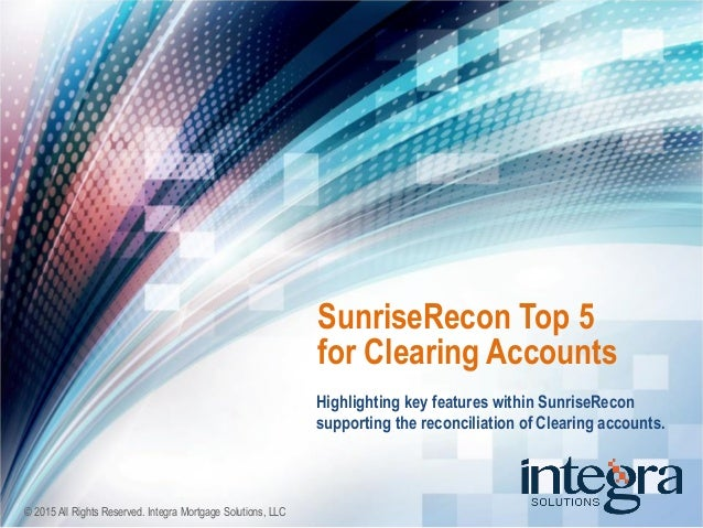 © 2015 All Rights Reserved. Integra Mortgage Solutions, LLC Highlighting key features within SunriseRecon supporting the r...