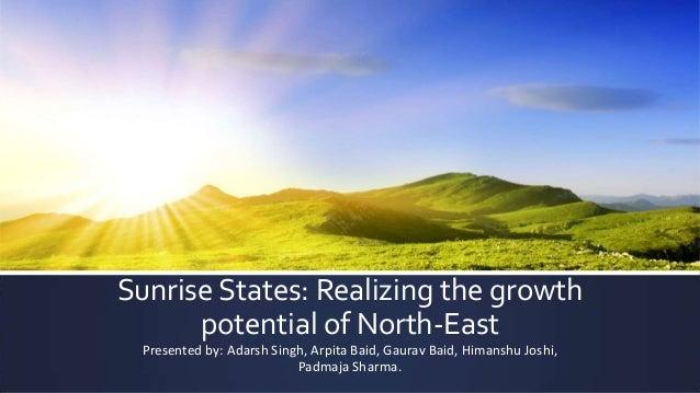 Sunrise States: Realizing the growth potential of North-East Presented by: Adarsh Singh, Arpita Baid, Gaurav Baid, Himansh...