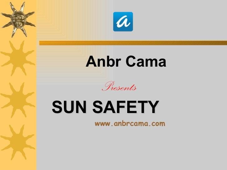 <ul><li>Anbr Cama </li></ul><ul><li>Presents  </li></ul><ul><li>SUN SAFETY   </li></ul><ul><li>www.anbrcama.com </li></ul>
