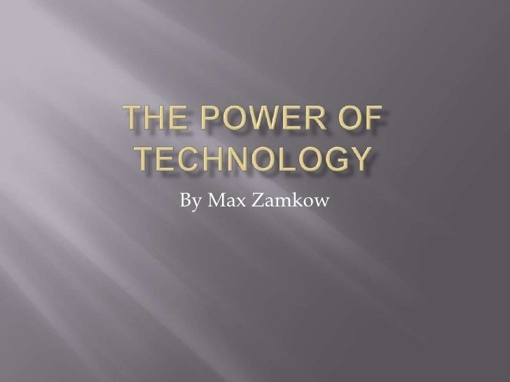 The Power of Technology<br />By Max Zamkow<br />