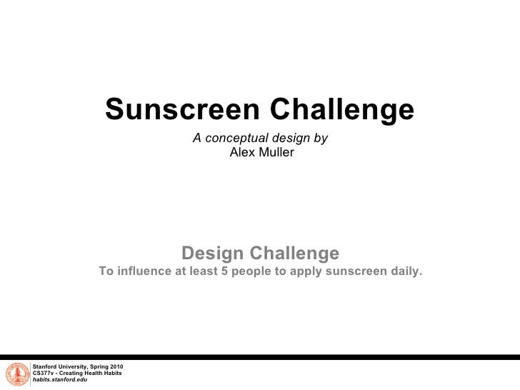 Sunscreen Challenge A conceptual design by  Alex Muller Stanford University, Spring 2010 CS377v - Creating Health Habits h...