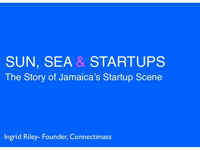 SUN, SEA & STARTUPS The Story of Jamaica's Startup Scene Ingrid Riley- Founder, Connectimass