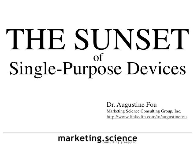 THE SUNSETofSingle-Purpose Devices               Dr. Augustine Fou               Marketing Science Consulting Group, Inc. ...