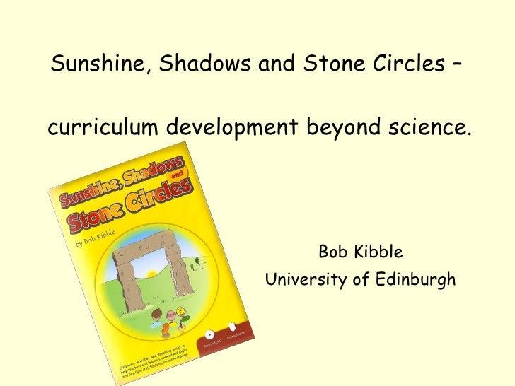 Sunshine, Shadows and Stone Circles –  curriculum development beyond science. Bob Kibble University of Edinburgh