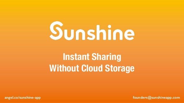 founders@sunshineapp.com Instant Sharing Without Cloud Storage founders@sunshineapp.comangel.co/sunshine-app