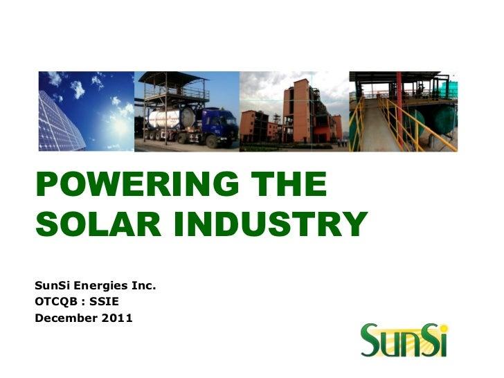 POWERING THESOLAR INDUSTRYSunSi Energies Inc.OTCQB : SSIEDecember 2011