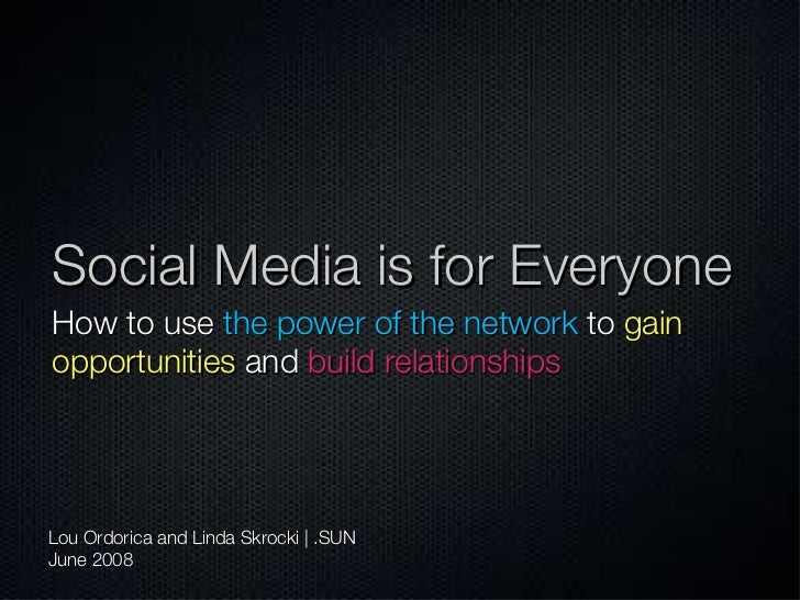 Social Media is for Everyone <ul><li>How to use   the power of the network   to   gain opportunities   and   build relatio...