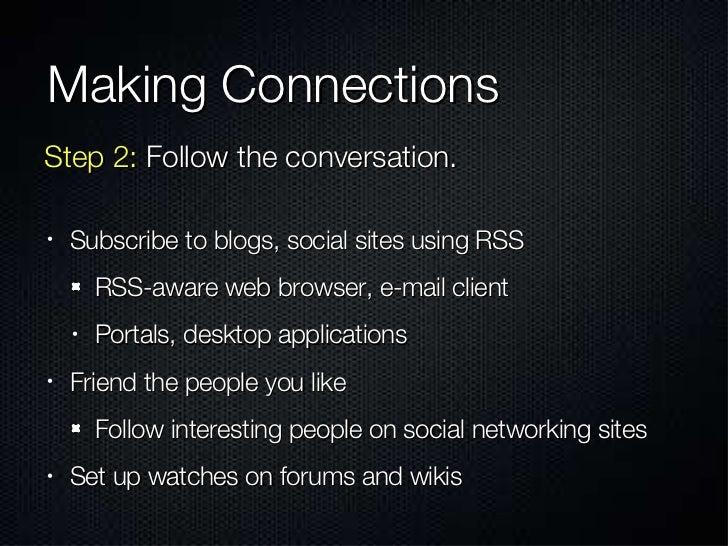 Making Connections <ul><li>Subscribe to blogs, social sites using RSS </li></ul><ul><ul><li>RSS-aware web browser, e-mail ...